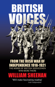 British Voices: From the Irish War of Independence 1918 - 1921 - the words of British Servicemen Who Were There