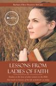 Lessons from Ladies of Faith: Studies in the lives of select women in the Bible that teach us lessons of the life of faith for us today
