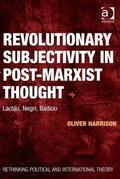 Revolutionary Subjectivity in Post-Marxist Thought: Laclau, Negri, Badiou