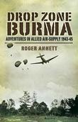Drop Zone Burma: Adventures in Allied Air-Supply 1943-45