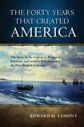 The Forty Years that Created America: The Story of the Explorers, Promoters, Investors, and Settlers Who Founded the First English Colonies