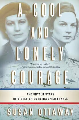 A Cool and Lonely Courage: The Untold Story of Sister Spies in Occupied France
