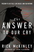The Answer to Our Cry: Freedom to Live Fully, Love Boldly, and Fear Nothing