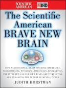 The Scientific American Brave New Brain: How Neuroscience, Brain-Machine Interfaces, Neuroimaging, Psychopharmacology, Epigenetics, the Internet, and