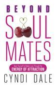 Beyond Soul Mates: Open Yourself to Higher Love Through the Energy of Attraction