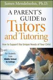 A Parent's Guide to Tutors and Tutoring: How to Support the Unique needs of Your Child