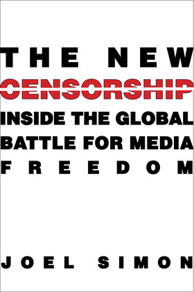 The New Censorship: Inside the Global Battle for Media Freedom