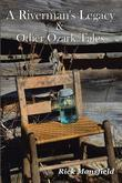 A Riverman's Legacy & Other Ozark Tales