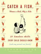 Catch a Fish, Throw a Ball, Fly a Kite: 21 Timeless Skills Every Child Should Know (and Any Parent Can Teach!)