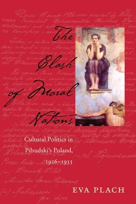 The Clash of Moral Nations: Cultural Politics in Pilsudski's Poland, 1926-1935