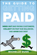 The Guide to Getting Paid: Weed Out Bad Paying Customers, Collect on Past Due Balances, and Avoid Bad Debt