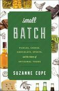 Small Batch: Pickles, Cheese, Chocolate, Spirits, and the Return of Artisanal Foods