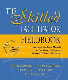 The Skilled Facilitator Fieldbook: Tips, Tools, and Tested Methods for Consultants, Facilitators, Managers, Trainers, and Coaches