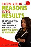 Turn Your Reasons Into Results: 50 Reasons Why You Keep Wasting Your Potential And How To Turn It Around