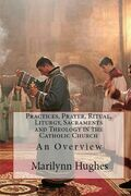 Practices, Prayer, Ritual, Liturgy, Sacraments and Theology in the Catholic Church: An Overview