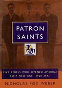 Patron Saints: Five Rebels Who Opened America to a New Art 1928-1943
