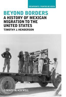 Beyond Borders: A History of Mexican Migration to the United States (Viewpoints / Puntos de Vista #13)