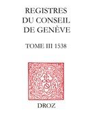 Registres du Conseil de Genève à l'époque de Calvin. Tome III, du 1er janvier au 31 décembre 1538 (2 vol.) / Avec une préface de Mme Martine Brunschwig Graf, Présidente du Conseil d'Etat