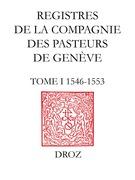 Registres de la Compagnie des pasteurs de Genève au temps de Calvin. T.I, 1546-1553 : Délibérations de la Compagnie ; Ordonnances ecclésiastiques ; Procès de Jérôme Bolsec