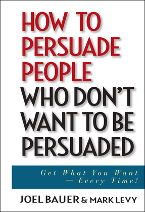 How to Persuade People Who Don't Want to Be Persuaded: Get What You Want -- Every Time!