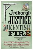 Jedburgh Justice and Kentish Fire: The Origins of English in Ten Phrases and Expressions