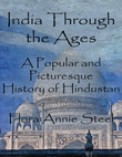 Flora Annie Steel - India Through the Ages: A Popular and Picturesque History of Hindustan