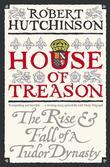 House Of Treason: The Rise And Fall Of A Tudor Dynasty