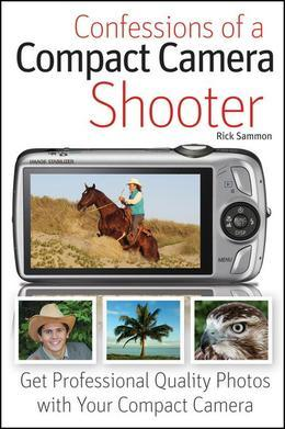 Confessions of a Compact Camera Shooter: Get Professional Quality Photos with Your Compact Camera