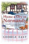Home & Dry in Normandy: A Memoir Of Eternal Optimism In Rural France
