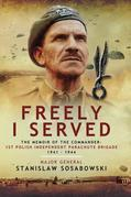 Freely I Served: The Memoir of the Commander, 1st Polish Independent Parachute Brigade 1941-1944