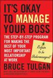 Its Okay to Manage Your Boss: The Step-by-Step Program for Making the Best of Your Most Important Relationship at Work