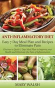 Anti-Inflammatory Diet: Easy 7 Day Meal Plan and Recipes to Eliminate Pain: Discover a Quick 7 Day Meal Plan to Improve your Health and Eliminate the