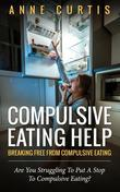 Compulsive Eating Help: Breaking Free From Compulsive Eating: Are You Struggling To Put A Stop To Compulsive Eating?