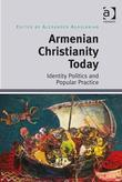 Armenian Christianity Today: Identity Politics and Popular Practice