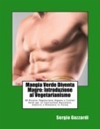 Mangia Verde Diventa Magro: Introduzione al Vegetarianismo 80 Ricette Vegetariane,Vegane e frullati Verdi per la Costruzione Muscolare, Snellirsi e Rimanere in Forma