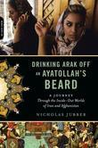 Drinking Arak Off an Ayatollah's Beard: A Journey Through the Inside-Out Worlds of Iran and Afghanistan