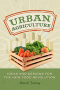 Urban Agriculture: Ideas and Designs for the New Food Revolution