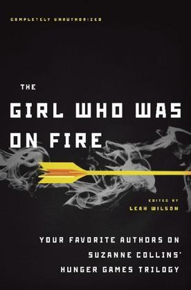 The Girl Who Was on Fire: Your Favorite Authors on Suzanne Collins¿ Hunger Games Trilogy