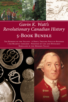 Gavin K. Watt's Revolutionary Canadian History 5-Book Bundle: The Burning of the Valleys/A Dirty, Trifling Piece of Business/I Am Heartily Ashamed/Poi