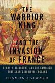 The Warrior King and the Invasion of France: Henry V, Agincourt, and the Campaign that Shaped Medieval England