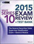 Wiley Series 10 Exam Review 2015 + Test Bank: The General Securities Sales Supervisor Qualification Examination--General Module