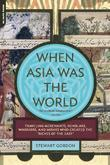 """When Asia Was the World: Traveling Merchants, Scholars, Warriors, and Monks Who Created the """"Riches of the """"East"""""""