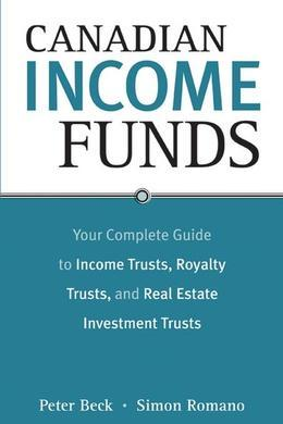 Canadian Income Funds: Your Complete Guide to Income Trusts, Royalty Trusts and Real Estate Investment Trusts