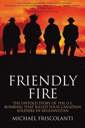 Friendly Fire: The Untold Story of the U.S. Bombing That Killed Four Canadian Soldiers in Afghanistan