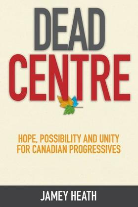 Dead Centre: Hope, Possibility, and Unity for Canadian Progressives