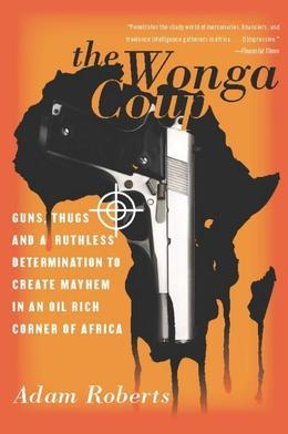 The Wonga Coup: Guns, Thugs, and a Ruthless Determination to Create Mayhem in an Oil-Rich Corner of Africa