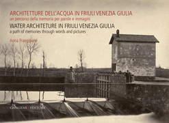 Architetture dell'acqua in Friuli Venezia Giulia. Un percorso della memoria per parole e immagini
