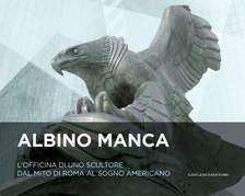 Albino Manca. L'officina di uno scultore dal mito di Roma al sogno americano
