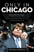 Only in Chicago: How the Rod Blagojevich Scandal Engulfed Illinois; Embroiled Barack Obama, Rahm Emanuel, and Jesse Jackson, Jr.; and Enthralled the N