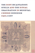 The Body Incantatory: Spells and the Ritual Imagination in Medieval Chinese Buddhism